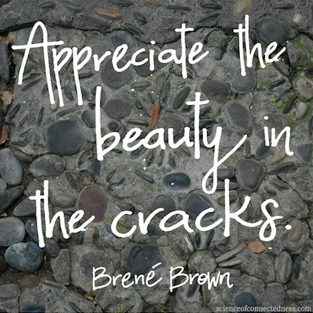Appreciate the beauty in the cracks. -Brené Brown