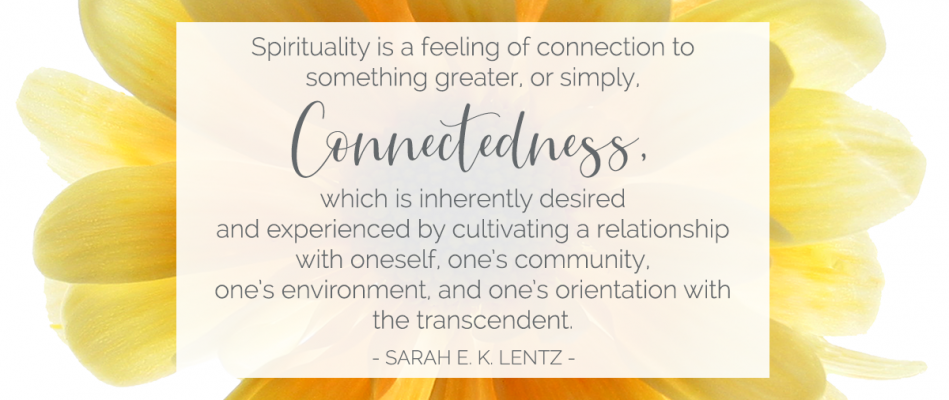 Spirituality is a feeling of connection to something greater, or simply, Connectedness, which is inherently desired and experienced by cultivating a relationship with oneself, one's community, one's environment, and one's orientation with the transcendent. - Sarah E. K. Lentz -
